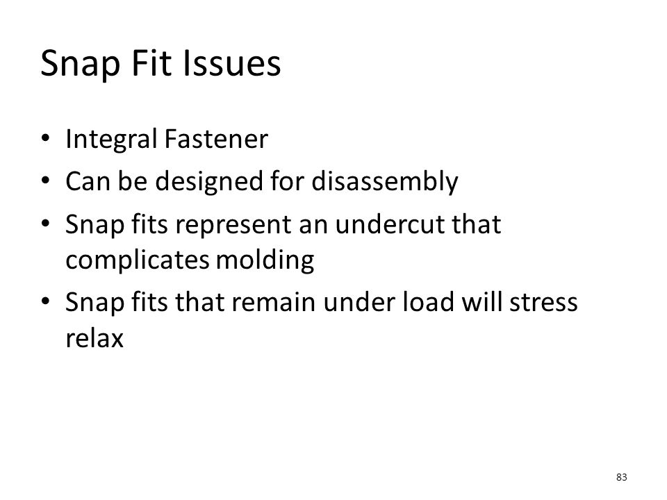 Snap Fit Issues Integral Fastener Can be designed for disassembly