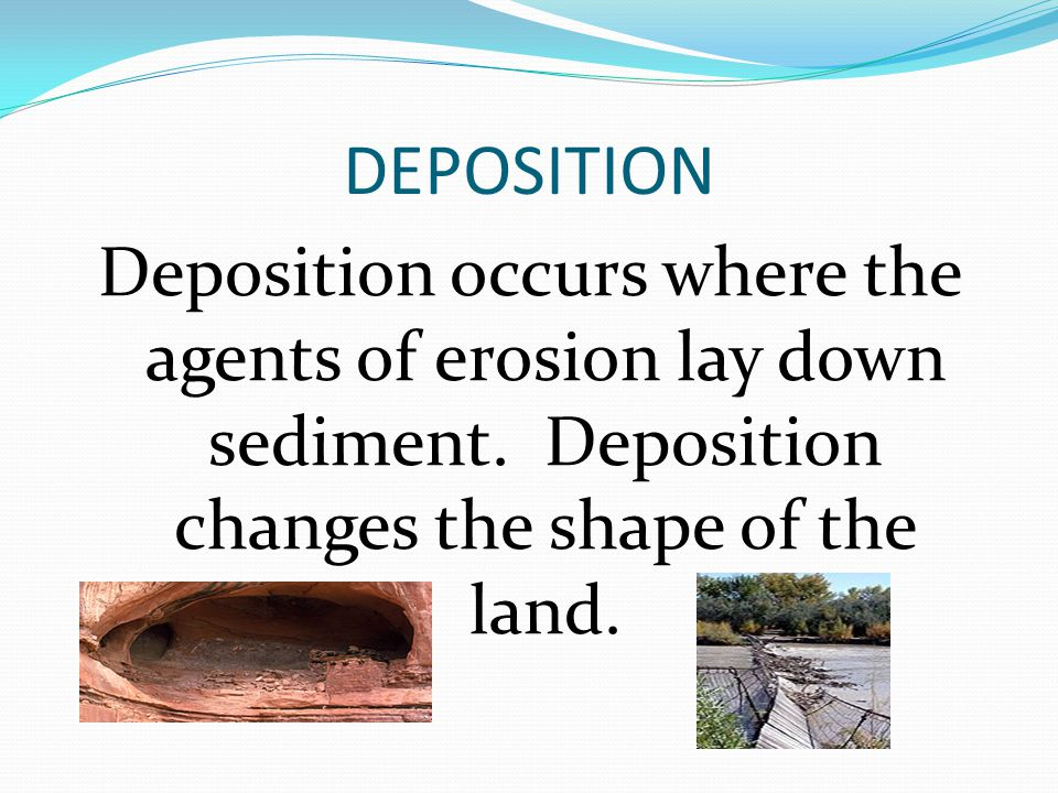 DEPOSITION Deposition occurs where the agents of erosion lay down sediment.