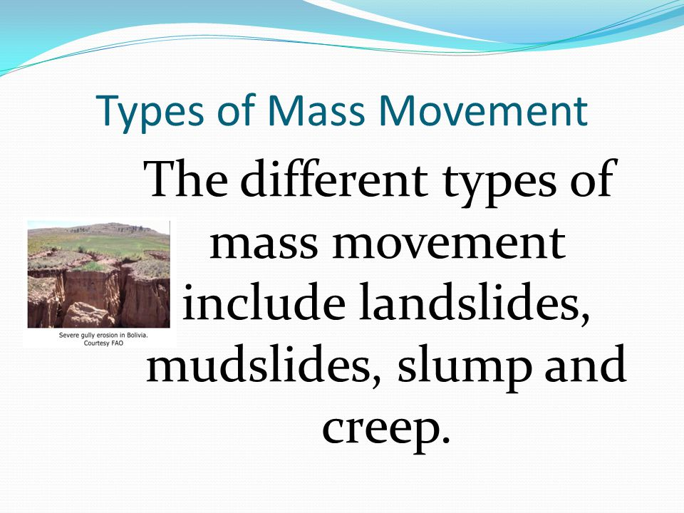 Types of Mass Movement The different types of mass movement include landslides, mudslides, slump and creep.