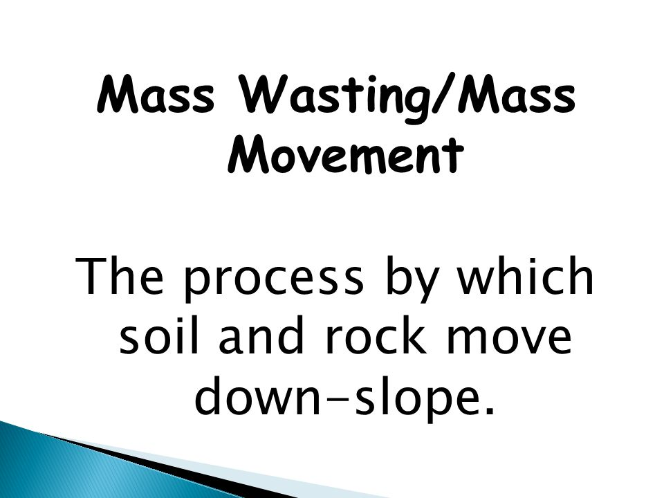 Mass Wasting/Mass Movement The process by which soil and rock move down-slope.