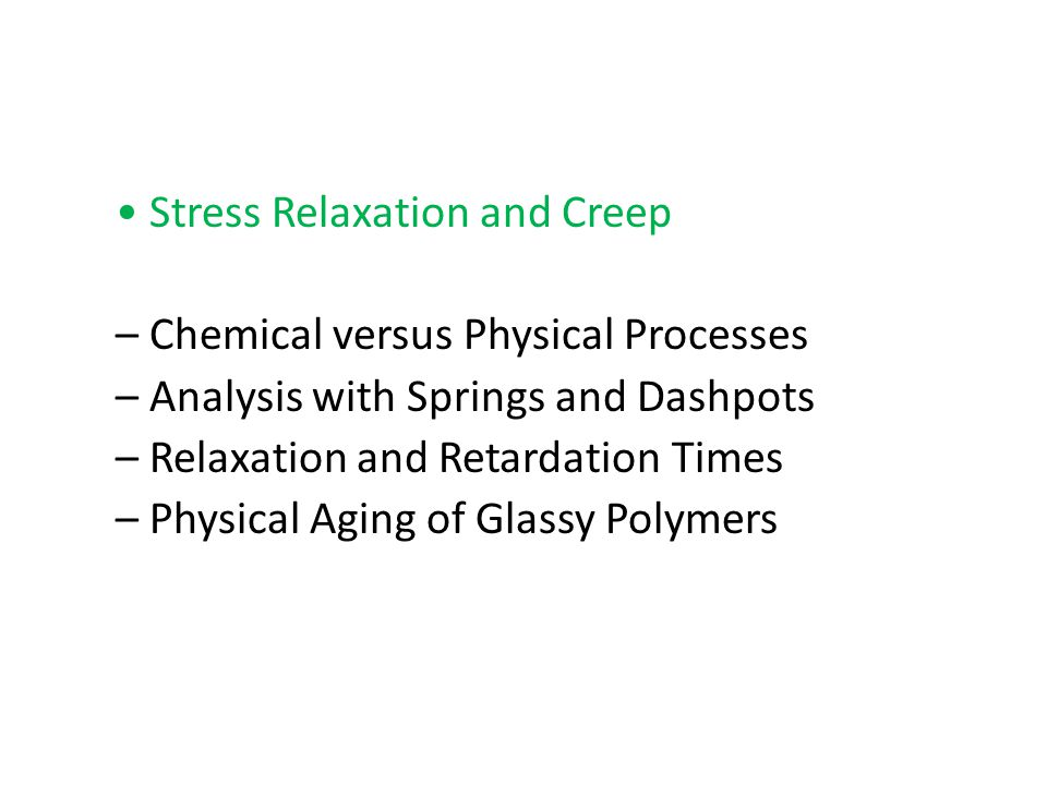 • Stress Relaxation and Creep – Chemical versus Physical Processes – Analysis with Springs and Dashpots – Relaxation and Retardation Times – Physical Aging of Glassy Polymers