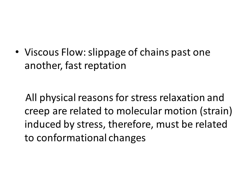Viscous Flow: slippage of chains past one another, fast reptation