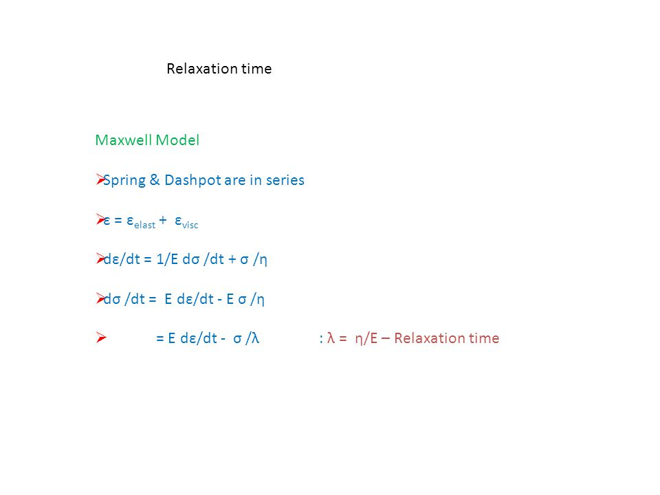Relaxation time Maxwell Model. Spring & Dashpot are in series. ε = εelast + εvisc. dε/dt = 1/E dσ /dt + σ /η.