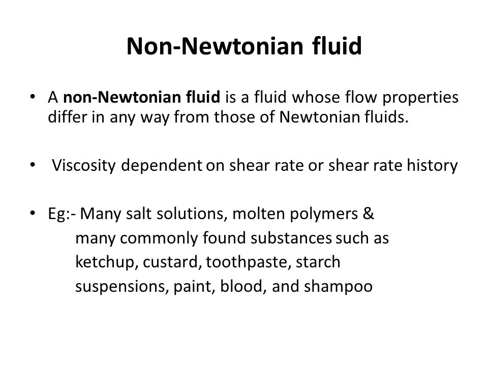 Non-Newtonian fluid A non-Newtonian fluid is a fluid whose flow properties differ in any way from those of Newtonian fluids.