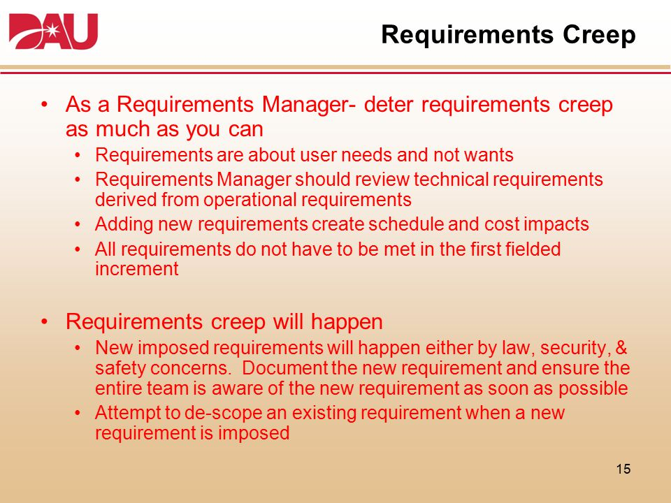 Requirements Creep As a Requirements Manager- deter requirements creep as much as you can. Requirements are about user needs and not wants.