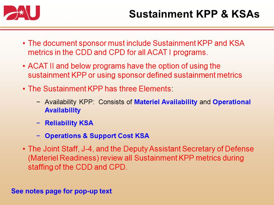 Sustainment KPP & KSAs The document sponsor must include Sustainment KPP and KSA metrics in the CDD and CPD for all ACAT I programs.