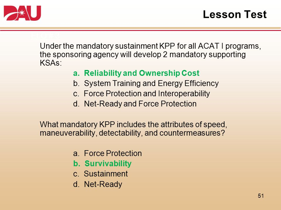 Lesson Test ELO # 3. Under the mandatory sustainment KPP for all ACAT I programs, the sponsoring agency will develop 2 mandatory supporting KSAs: