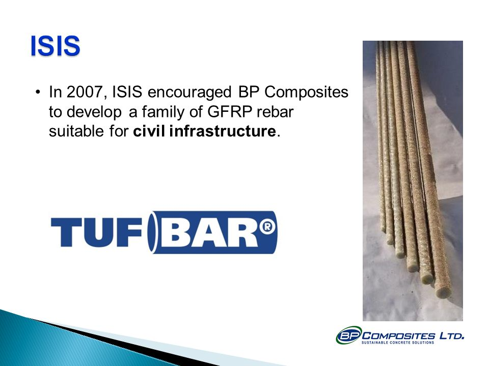 ISIS In 2007, ISIS encouraged BP Composites to develop a family of GFRP rebar suitable for civil infrastructure.