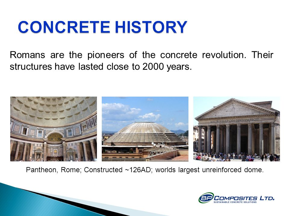 CONCRETE HISTORY Romans are the pioneers of the concrete revolution. Their structures have lasted close to 2000 years.