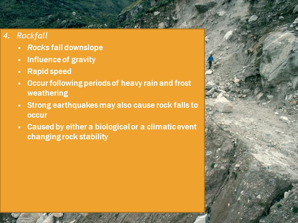 4. Rockfall Rocks fall downslope. Influence of gravity. Rapid speed. Occur following periods of heavy rain and frost weathering.