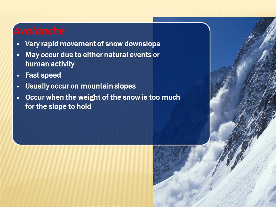 Avalanche Very rapid movement of snow downslope