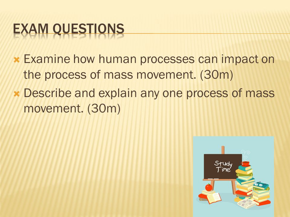 Exam Questions Examine how human processes can impact on the process of mass movement. (30m)