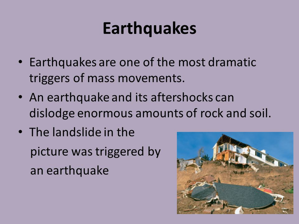 Earthquakes Earthquakes are one of the most dramatic triggers of mass movements.