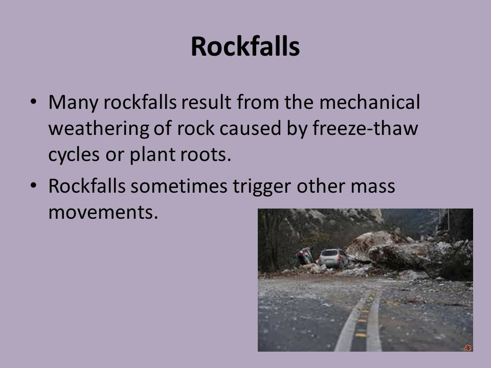 Rockfalls Many rockfalls result from the mechanical weathering of rock caused by freeze-thaw cycles or plant roots.