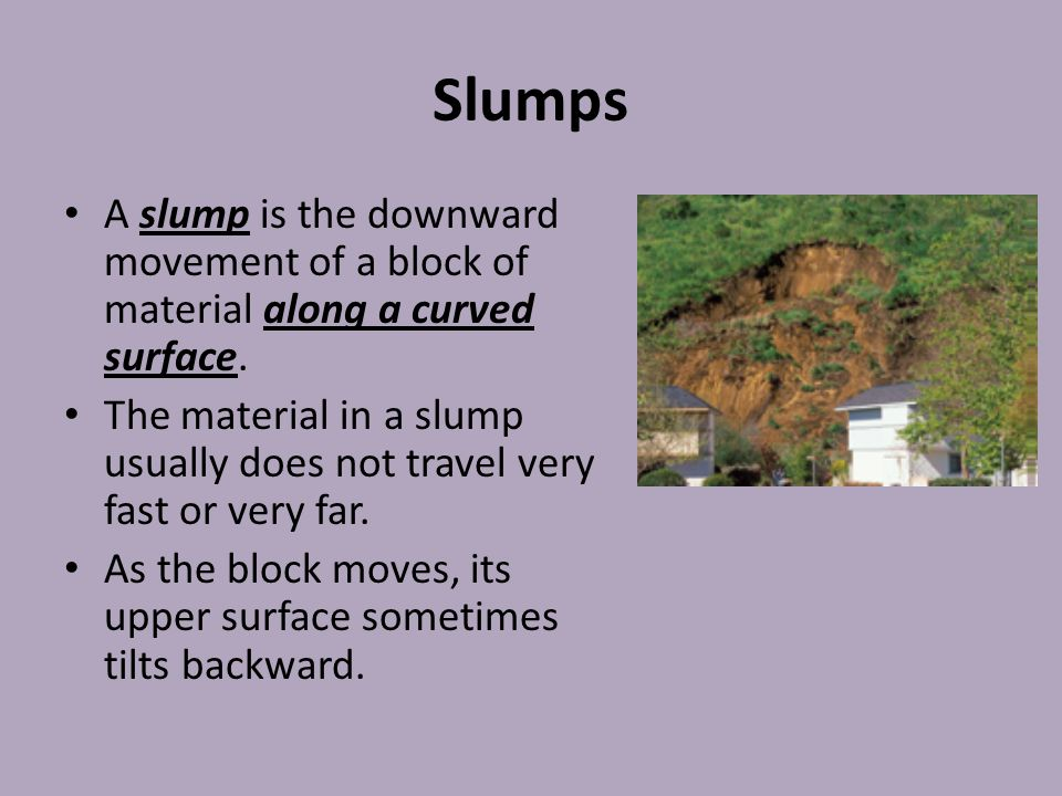 Slumps A slump is the downward movement of a block of material along a curved surface.
