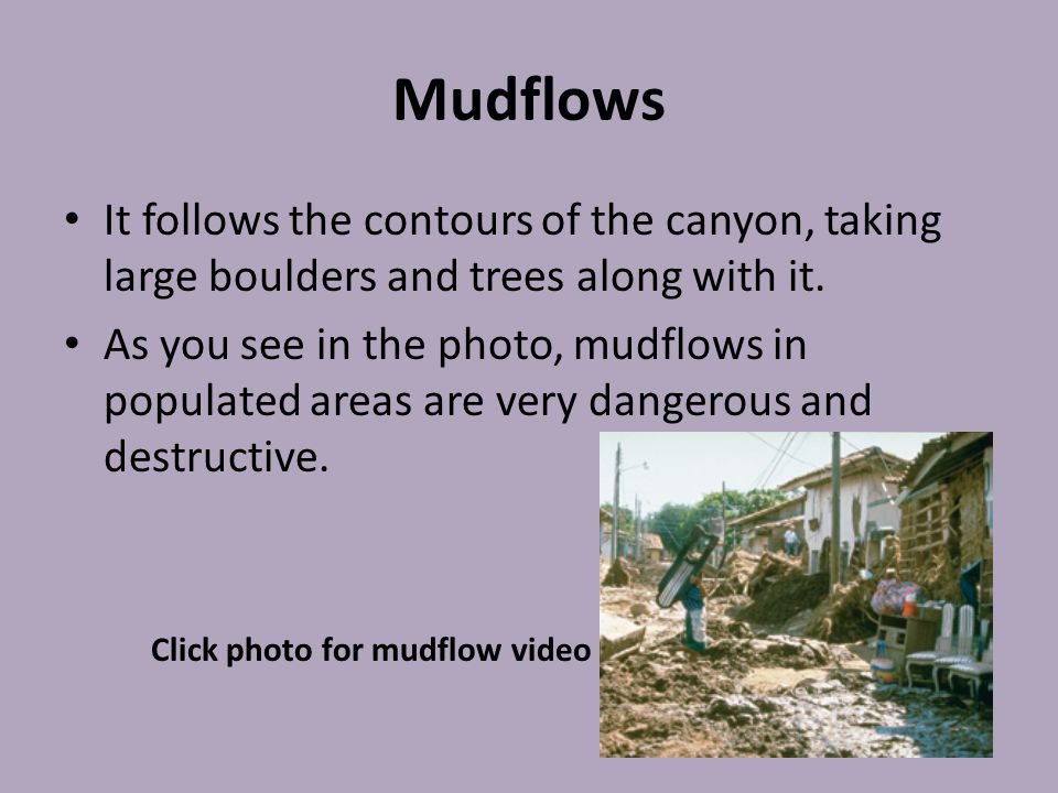 Mudflows It follows the contours of the canyon, taking large boulders and trees along with it.