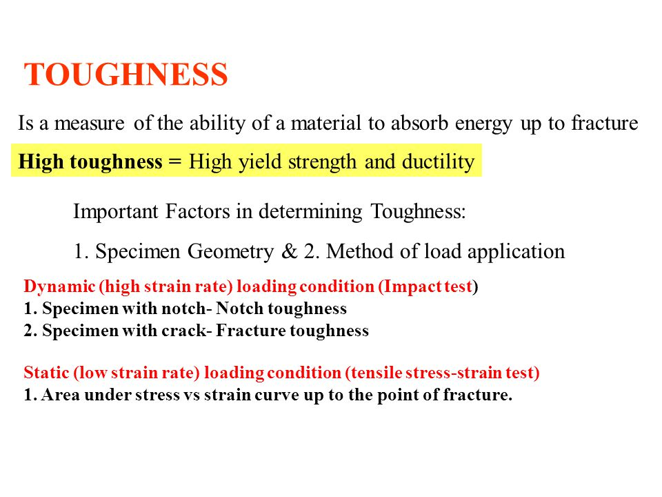 TOUGHNESS Is a measure of the ability of a material to absorb energy up to fracture. High toughness =