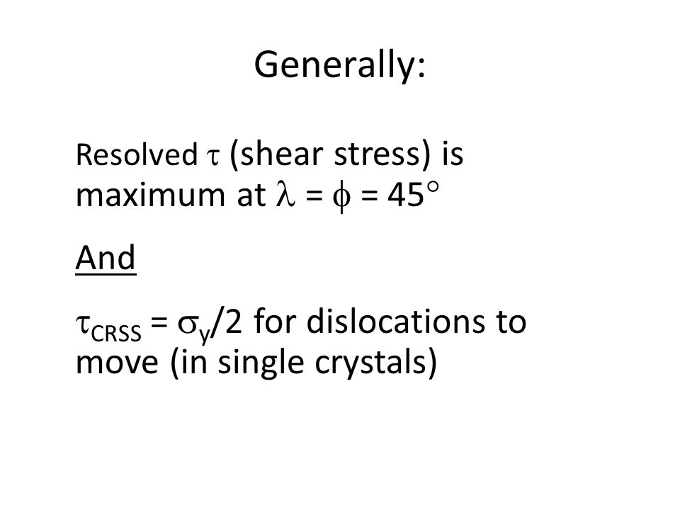 Generally: Resolved  (shear stress) is maximum at  =  = 45 And.