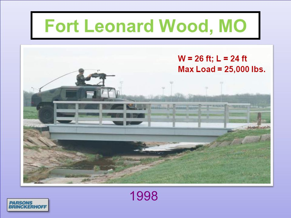 Fort Leonard Wood, MO 1998 W = 26 ft; L = 24 ft Max Load = 25,000 lbs.