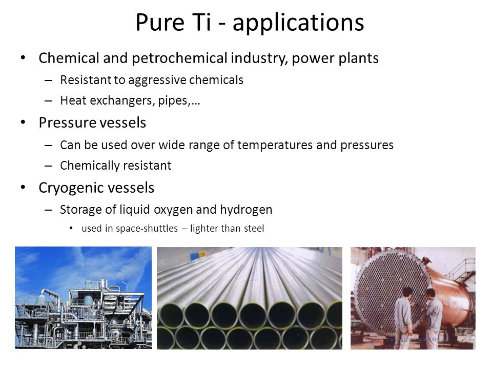 Pure Ti - applications Chemical and petrochemical industry, power plants. Resistant to aggressive chemicals.