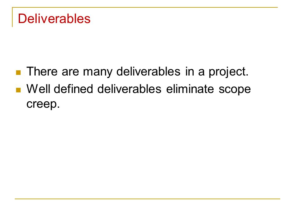 Deliverables There are many deliverables in a project.