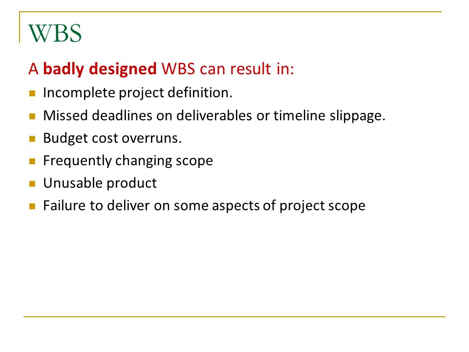 WBS A badly designed WBS can result in: Incomplete project definition.