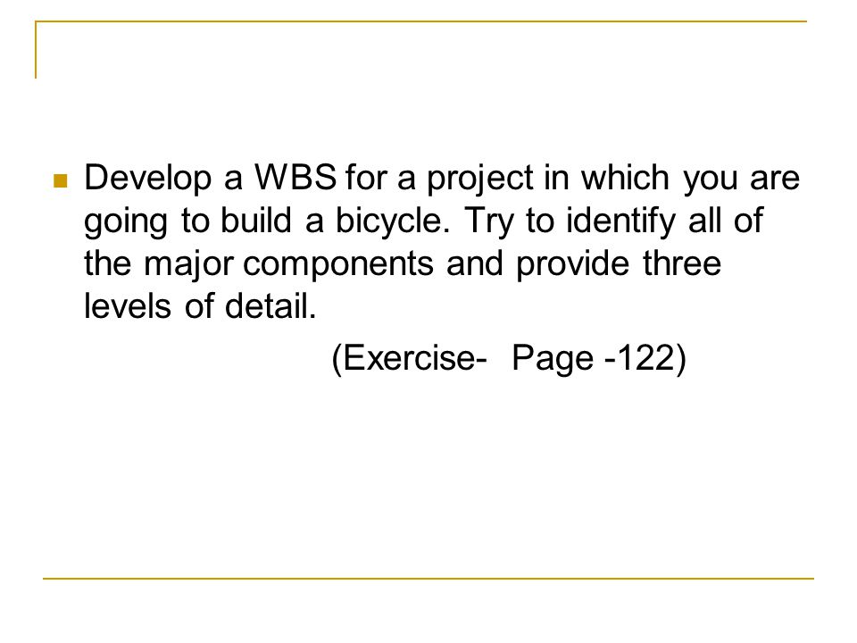 Develop a WBS for a project in which you are going to build a bicycle