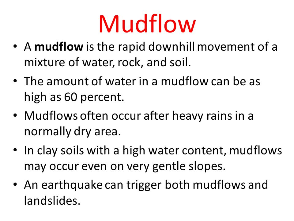 Mudflow A mudflow is the rapid downhill movement of a mixture of water, rock, and soil.
