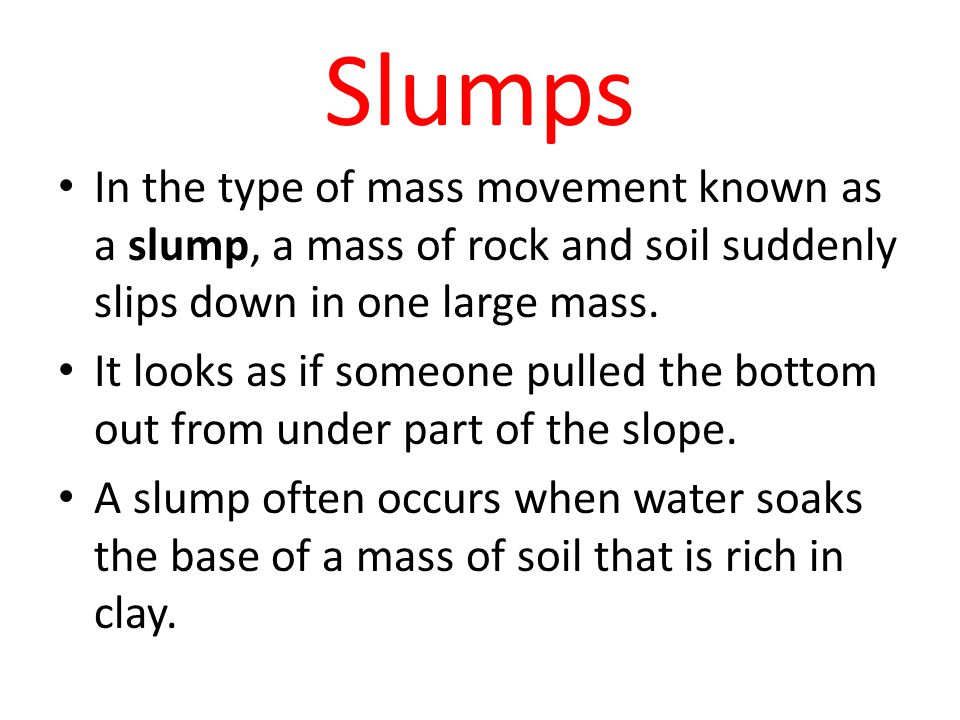 Slumps In the type of mass movement known as a slump, a mass of rock and soil suddenly slips down in one large mass.