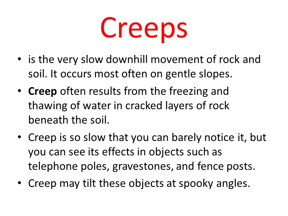 Creeps is the very slow downhill movement of rock and soil. It occurs most often on gentle slopes.