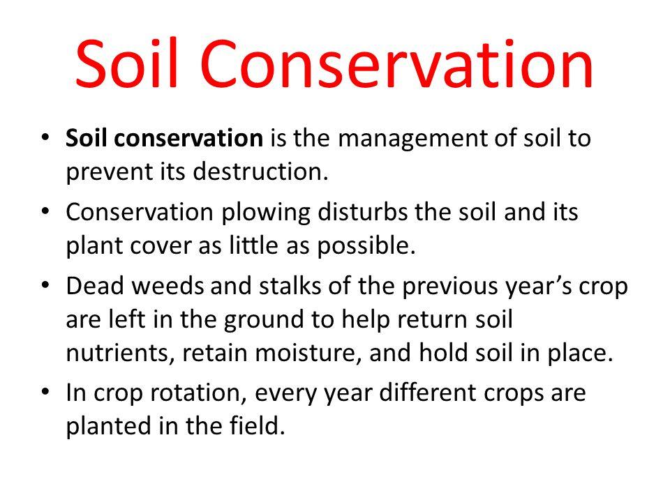 Soil Conservation Soil conservation is the management of soil to prevent its destruction.
