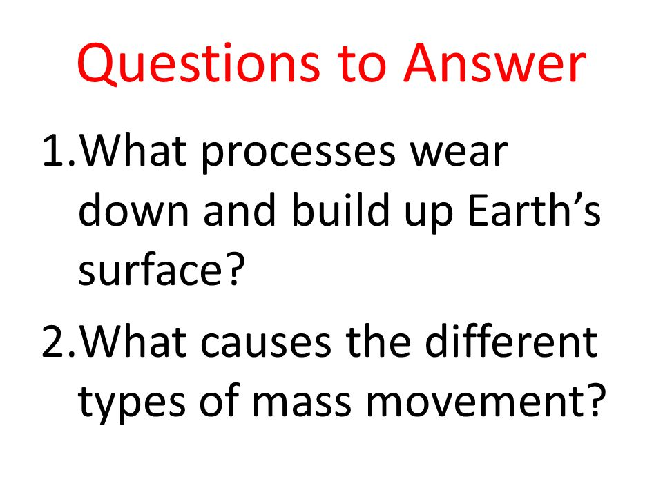 Questions to Answer What processes wear down and build up Earth's surface.