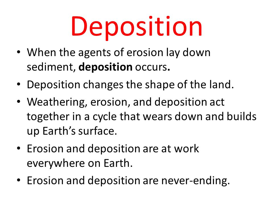 Deposition When the agents of erosion lay down sediment, deposition occurs. Deposition changes the shape of the land.