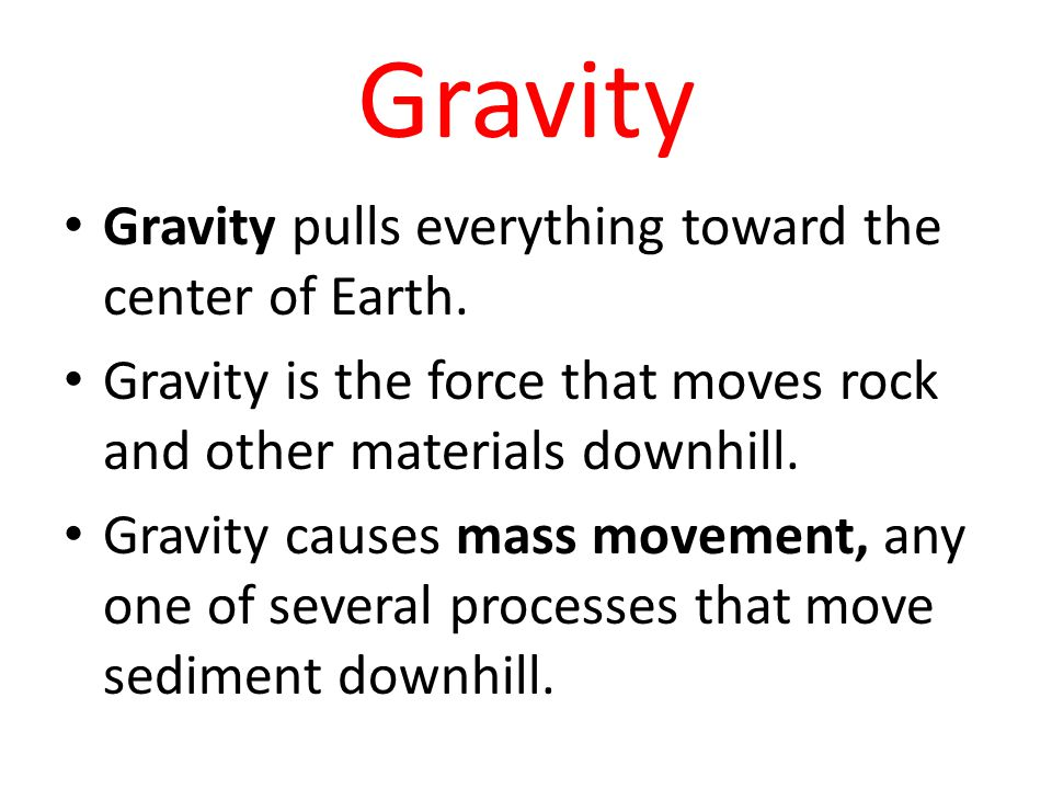 Gravity Gravity pulls everything toward the center of Earth.