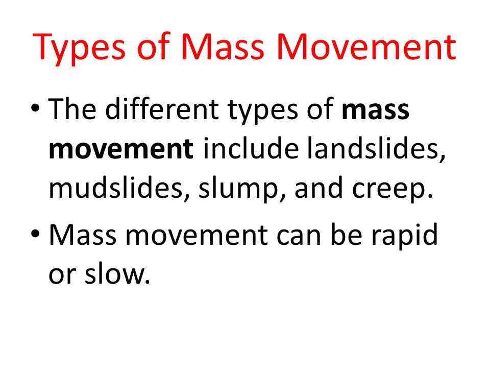 Types of Mass Movement The different types of mass movement include landslides, mudslides, slump, and creep.