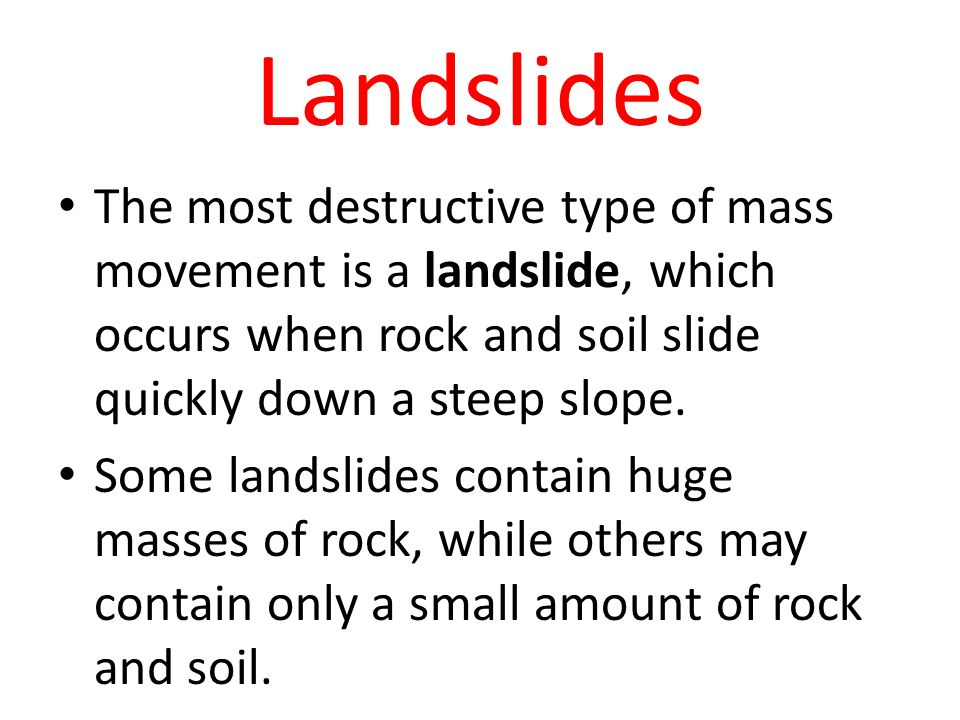 Landslides The most destructive type of mass movement is a landslide, which occurs when rock and soil slide quickly down a steep slope.