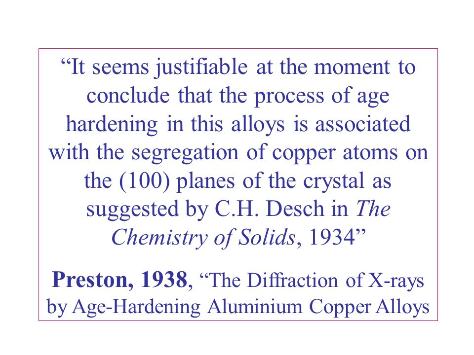 It seems justifiable at the moment to conclude that the process of age hardening in this alloys is associated with the segregation of copper atoms on the (100) planes of the crystal as suggested by C.H. Desch in The Chemistry of Solids, 1934
