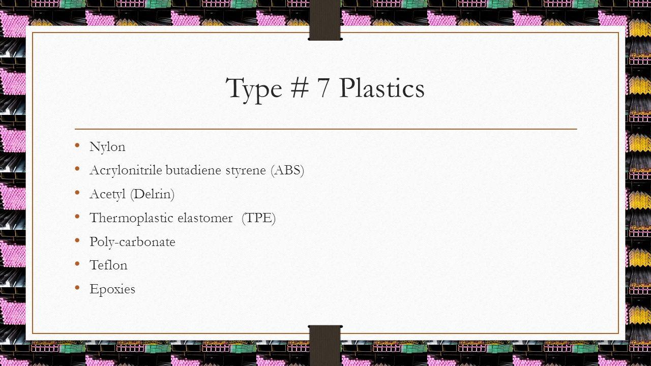 Type # 7 Plastics Nylon Acrylonitrile butadiene styrene (ABS)