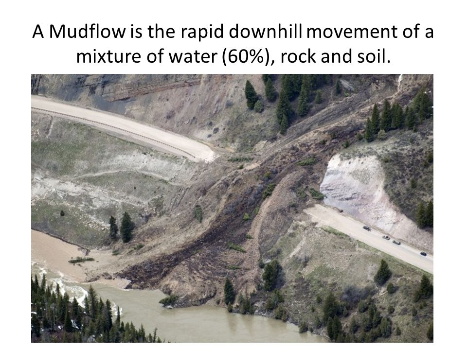 A Mudflow is the rapid downhill movement of a mixture of water (60%), rock and soil.