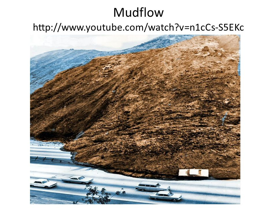 Mudflow http://www.youtube.com/watch v=n1cCs-S5EKc