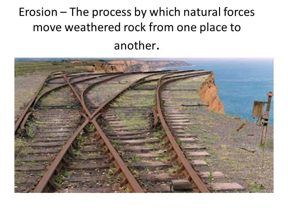 Erosion – The process by which natural forces move weathered rock from one place to another.