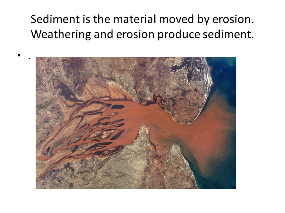 Sediment is the material moved by erosion