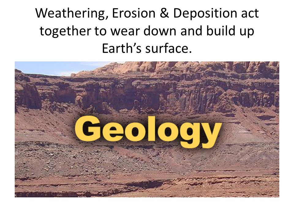 Weathering, Erosion & Deposition act together to wear down and build up Earth's surface.
