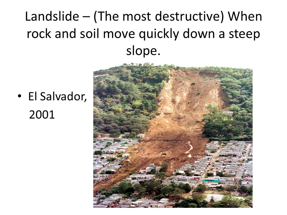 Landslide – (The most destructive) When rock and soil move quickly down a steep slope.