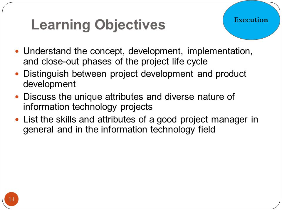 Execution Learning Objectives. Understand the concept, development, implementation, and close-out phases of the project life cycle.