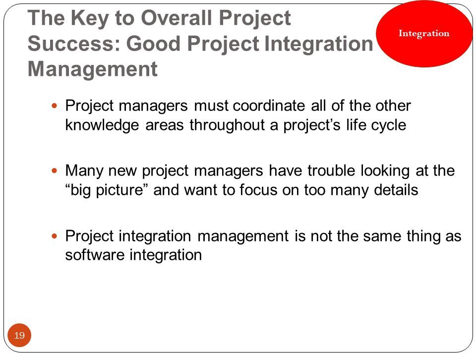 Integration The Key to Overall Project Success: Good Project Integration Management.