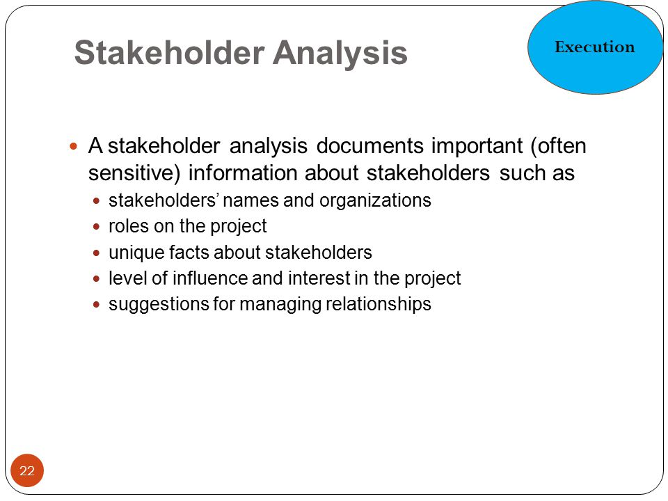 Execution Stakeholder Analysis. A stakeholder analysis documents important (often sensitive) information about stakeholders such as.