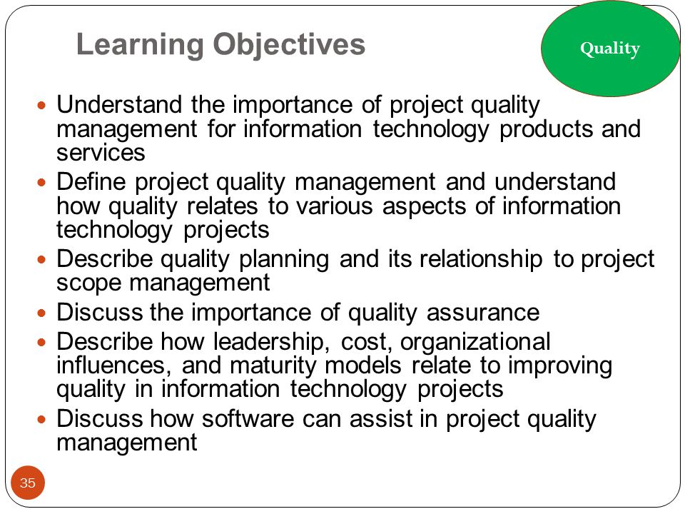 Quality Learning Objectives. Understand the importance of project quality management for information technology products and services.