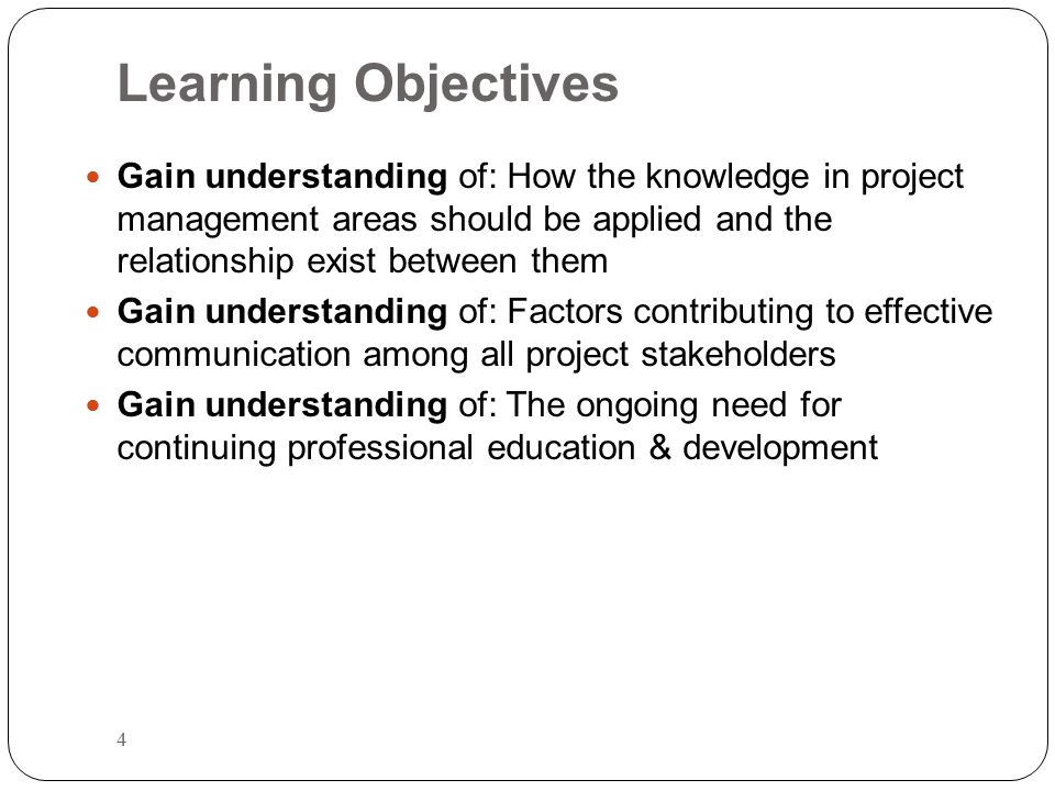 Learning Objectives Gain understanding of: How the knowledge in project management areas should be applied and the relationship exist between them.
