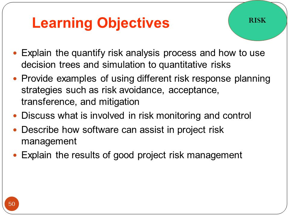 RISK Learning Objectives. Explain the quantify risk analysis process and how to use decision trees and simulation to quantitative risks.